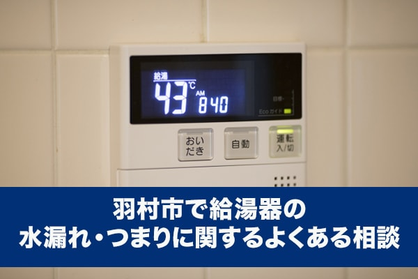 羽村市で給湯器の水漏れ・つまりに関するよくある相談